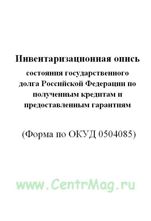 Инвентаризационная опись состояния государственного долга Российской Федерации по полученным кредитам и предоставленным гарантиям (Форма по ОКУД 0504085)