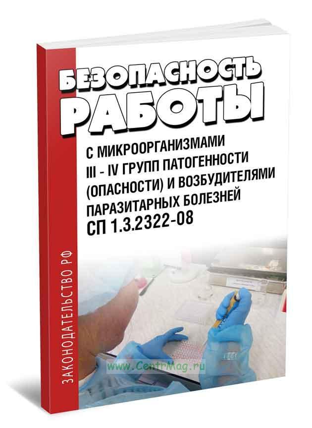 СП 1.3.2322-08. Безопасность работы с микроорганизмами III - IV групп патогенности (опасности) и возбудителями паразитарных болезней 2019 год. Последняя редакция
