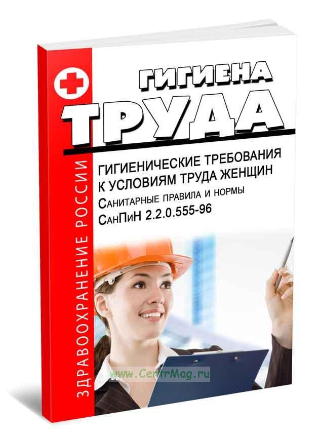 СанПиН 2.2.0.555-96. 2.2. Гигиенические требования к условиям труда женщин 2019 год. Последняя редакция