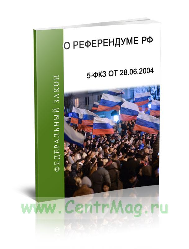 О референдуме Российской Федерации Федеральный закон 5-ФКЗ от 28.06.2004 2018 год. Последняя редакция