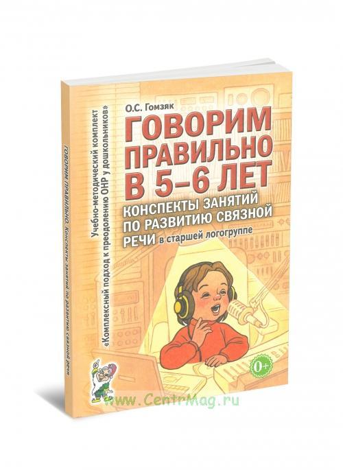 Говорим правильно в 5-6 лет: конспекты занятий по развитию связной речи в старшей логогруппе