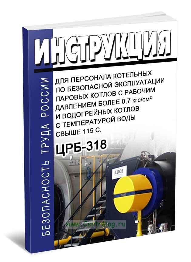 Инструкция для персонала котельных по безопасной эксплуатации паровых котлов с рабочим давлением более 0,7 кгс/см2 и водогрейных котлов с температурой воды свыше 115 С. ЦРБ-318