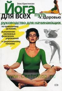 Йога для всех: Путь к здоровью: Руководство для начинающих по правильному дыханию, выполнению несложных физических упражнений и рациональному питанию (пер. Котельниковой М.)