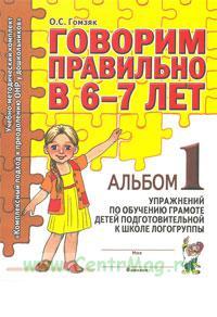 Говорим правильно в 6-7 лет. Альбом №1 упражнений по обучению грамоте в подготовительной к школе логогруппе. В 3-х ч Ч:1