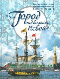 Город над вольной Невой: книга для семейного чтения об истории, природе и культуре Санкт-Петербурга