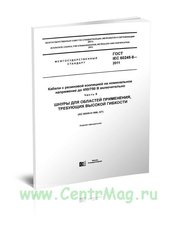 ГОСТ IEC 60245-8-2011 Кабели с резиновой изоляцией на номинальное напряжение до 450/750 В включительно. Часть 8. Шнуры для областей применения, требующих высокой гибкости 2019 год. Последняя редакция