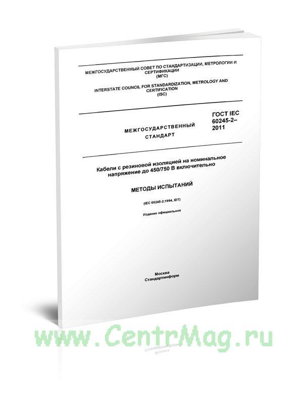 ГОСТ IEC 60245-2-2011 Кабели с резиновой изоляцией на номинальное напряжение до 450/750 В включительно. Методы испытаний 2019 год. Последняя редакция