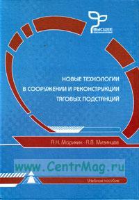 Новые технологии в сооружении и реконструкции тяговых подстанций. Учебное пособие