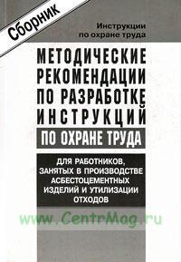 Методические рекомендации по разработке инструкций по охране труда для работников, занятых в производстве асбестоцементных изделий и утилизации отходов. Сборник типовых инструкций. Утверждены в 2004 г.