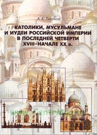 Католики, мусульмане и иудеи российской империи в последней четверти XVIII- начале XX в. (2-е издание, исправленное и дополненное)