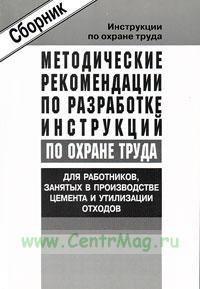Методические рекомендации по разработке инструкций по охране труда для работников занятых в производстве цемента и утилизации отходов. Сборник типовых инструкций. Утверждены в 2004 г.