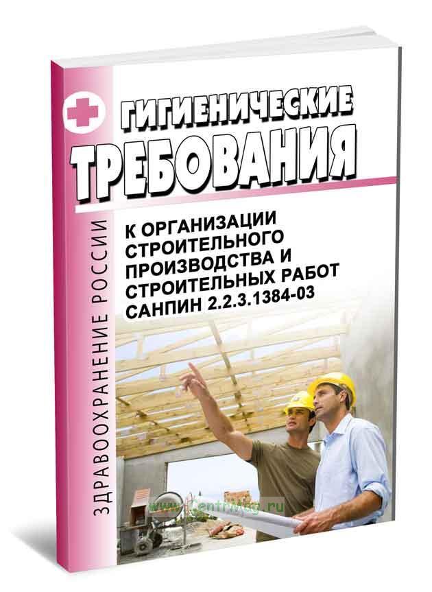 СанПиН 2.2.3.1384-03 Гигиенические требования к организации строительного производства и строительных работ 2018 год. Последняя редакция