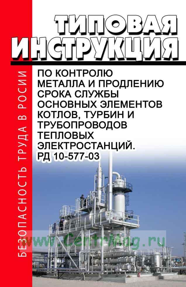 РД 10-577-03 Типовая инструкция по контролю металла и продлению срока службы основных элементов котлов, турбин и трубопроводов тепловых электростанций 2017 год. Последняя редакция