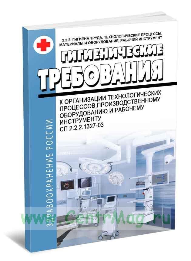 СП 2.2.2.1327-03 Гигиенические требования к организации технологических процессов, производственному оборудованию и рабочему инструменту 2017 год. Последняя редакция