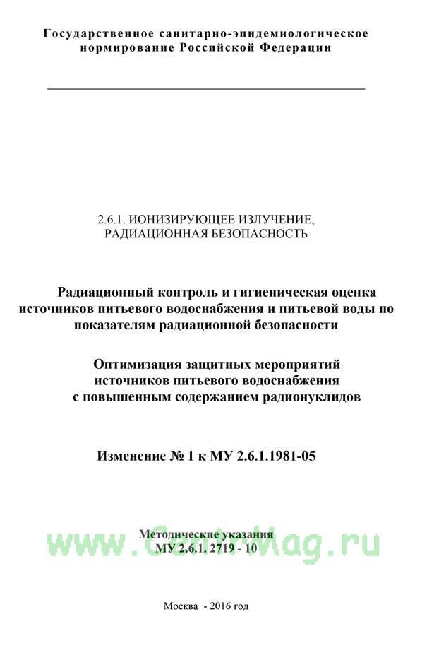 МУ 2.6.1.2719-10 Радиационный контроль и гигиеническая оценка источников питьевого водоснабжения и питьевой воды по показателям радиационной безопасности. Оптимизация защитных мероприятий источников питьевого водоснабжения с повышенным содержанием радионуклидов. Изменение N 1 к МУ 2.6.1.1981-05 2017 год. Последняя редакция