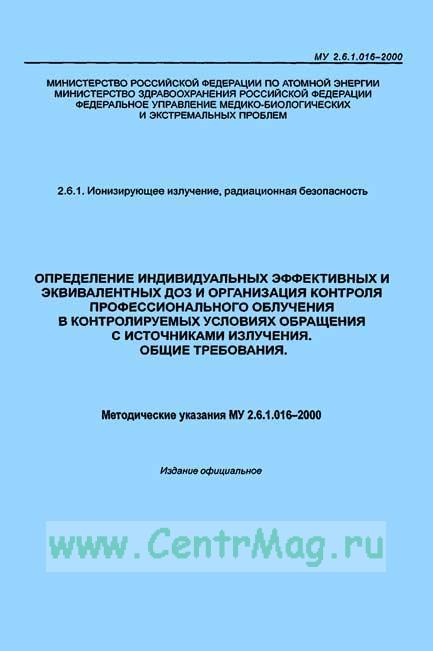 МУ 2.6.1.016-2000 Определение индивидуальных эффективных и эквивалентных доз и организация контроля профессионального облучения в контролируемых условиях обращения с источниками излучения. Общие требования