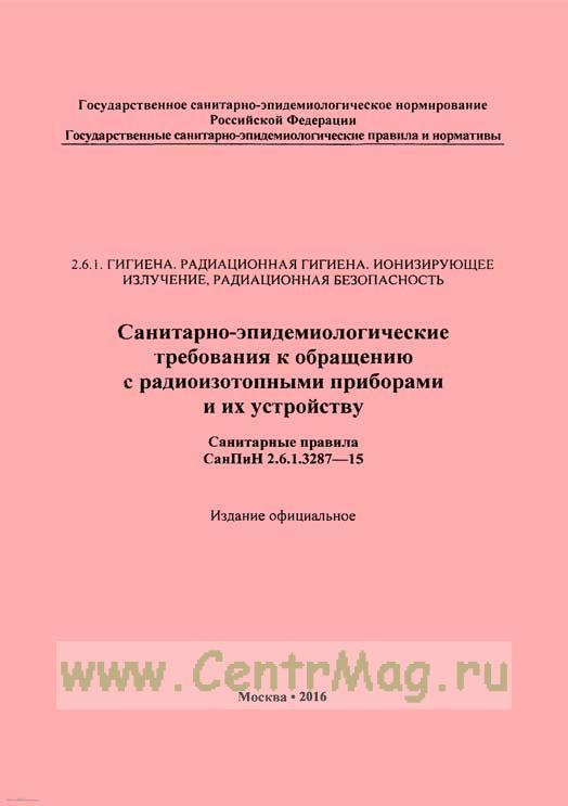 СанПиН 2.6.1.3287-15 Санитарно-эпидемиологические требования к обращению с радиоизотопными приборами и их устройству 2017 год. Последняя редакция
