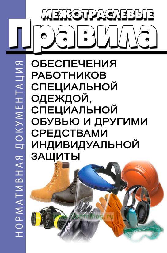 Межотраслевые правила обеспечения работников специальной одеждой, специальной обувью и другими средствами индивидуальной защиты 2018 год. Последняя редакция 2018 год. Последняя редакция