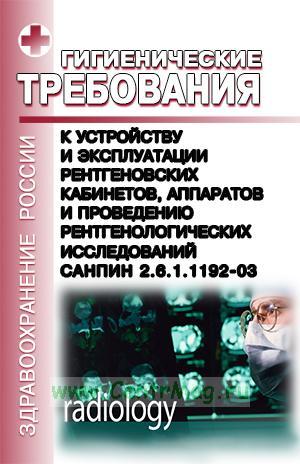 СанПиН 2.6.1.1192-03. Гигиенические требования к устройству и эксплуатации рентгеновских кабинетов, аппаратов и проведению рентгенологических исследований. 2017 год. Последняя редакция