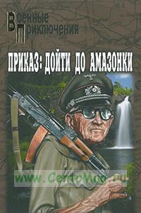 Приказ: дойти до амазонки: роман. Военные Приключения