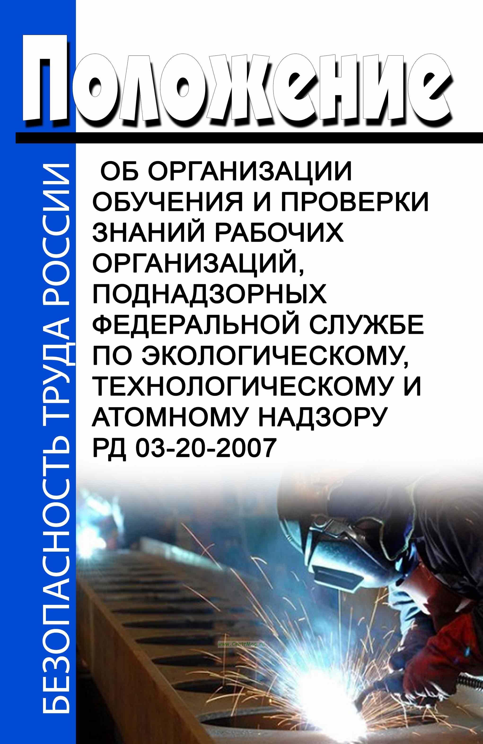 РД 03-20-2007 Положение об организации обучения и проверки знаний рабочих организаций, поднадзорных Федеральной службе по экологическому, технологическому и атомному надзору