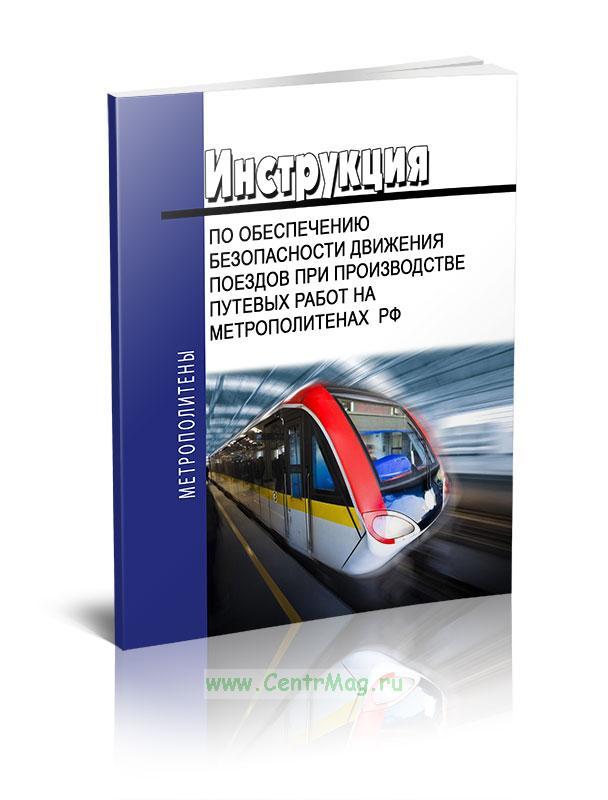 Инструкция по обеспечению безопасности движения поездов при производстве путевых работ на метрополитенах  РФ 2018 год. Последняя редакция