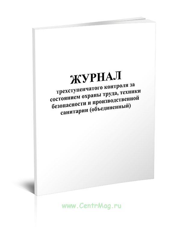 Журнал трехступенчатого контроля за состоянием охраны труда, техники безопасности и производственной санитарии (объединенный)