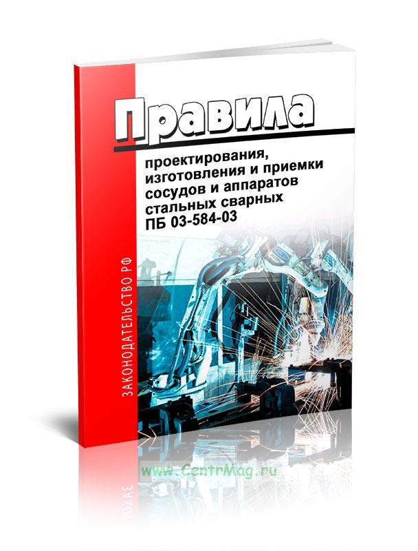ПБ 03-584-03 Правила проектирования, изготовления и приемки сосудов и аппаратов стальных сварных 2019 год. Последняя редакция