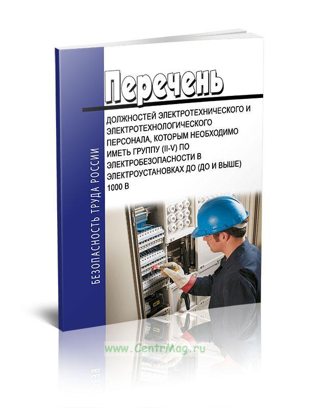 Перечень должностей электротехнического и электротехнологического персонала, которым необходимо иметь группу (II-V) по электробезопасности в электроустановках до (до и выше) 1000 B
