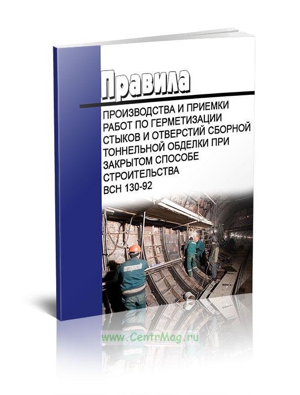 ВСН 130-92 Правила производства и приемки работ по герметизации стыков и отверстий сборной тоннельной обделки при закрытом способе строительства 2019 год. Последняя редакция