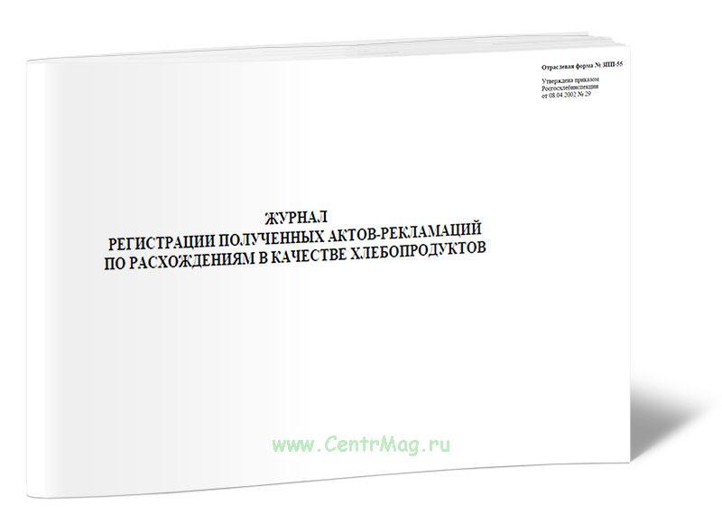 Журнал регистрации полученных актов-рекламации по расхождениям в качестве хлебопродуктов Форма № ЗПП-55