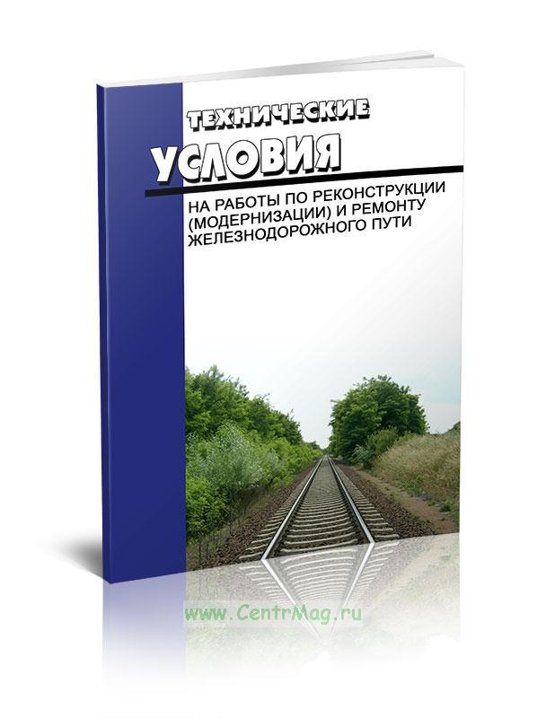 Технические условия на работы по реконструкции (модернизации) и ремонту железнодорожного пути 2018 год. Последняя редакция