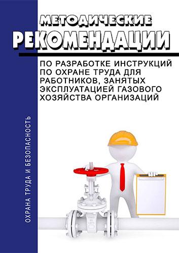 Методические рекомендации по разработке инструкций по охране труда для работников занятых эксплуатацией газового хозяйства организаций 2018 год. Последняя редакция