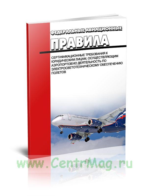 Сертификационные требования к юридическим лицам, осуществляющим аэропортовую деятельность по электросветотехническому обеспечению полетов. Федеральные авиационные правила 2019 год. Последняя редакция