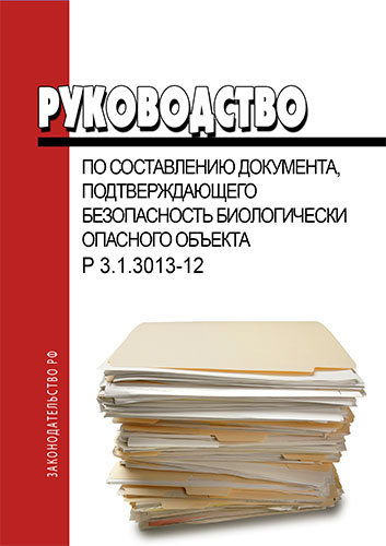 Р 3.1.3013-12 Руководство по составлению документа, подтверждающего безопасность биологически опасного объекта 2018 год. Последняя редакция