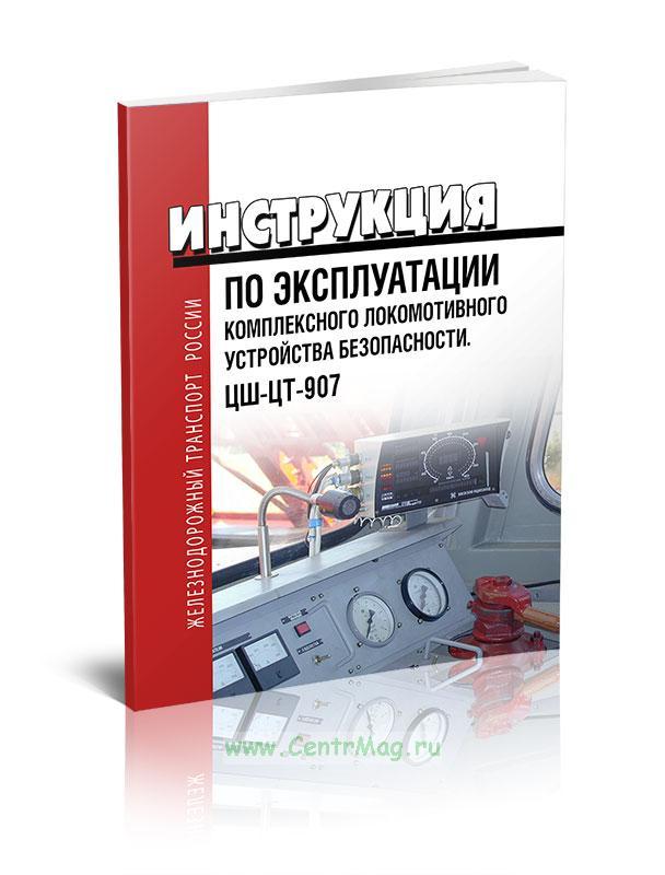 Инструкция по эксплуатации комплексного локомотивного устройства безопасности ЦШ-ЦТ-907 2018 год. Последняя редакция