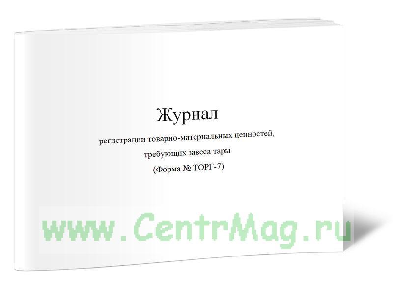 Журнал регистрации товарно-материальных ценностей, требующих завеса тары (Форма № ТОРГ-7)