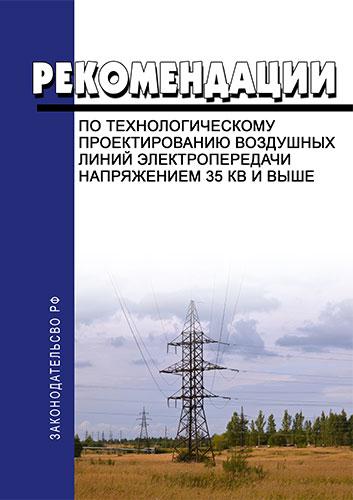 Рекомендации по технологическому проектированию воздушных линий электропередачи напряжением 35 кВ и выше 2018 год. Последняя редакция