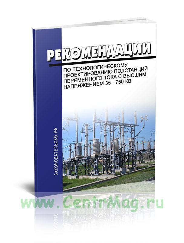 Рекомендации по технологическому проектированию подстанций переменного тока с высшим напряжением 35 - 750 кВ 2019 год. Последняя редакция