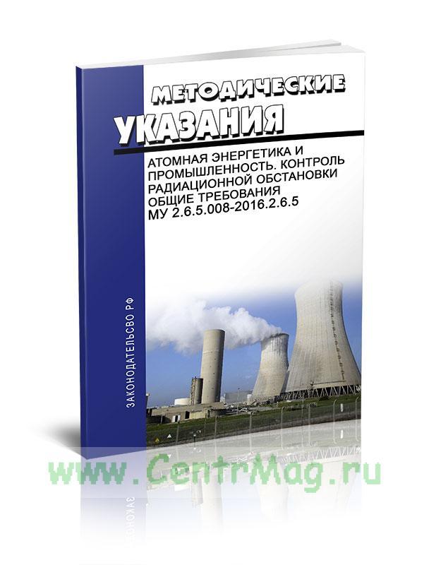 МУ 2.6.5.008-2016.2.6.5 Атомная энергетика и промышленность. Контроль радиационной обстановки. Общие требования 2019 год. Последняя редакция