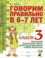 Говорим правильно в 6-7 лет. Альбом 3 упражнений по обучению грамоте детей в подготовительной к школе логогруппы