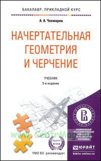 Начертательная геометрия и черчение: учебник (5-е издание, исправленное и дополненное)