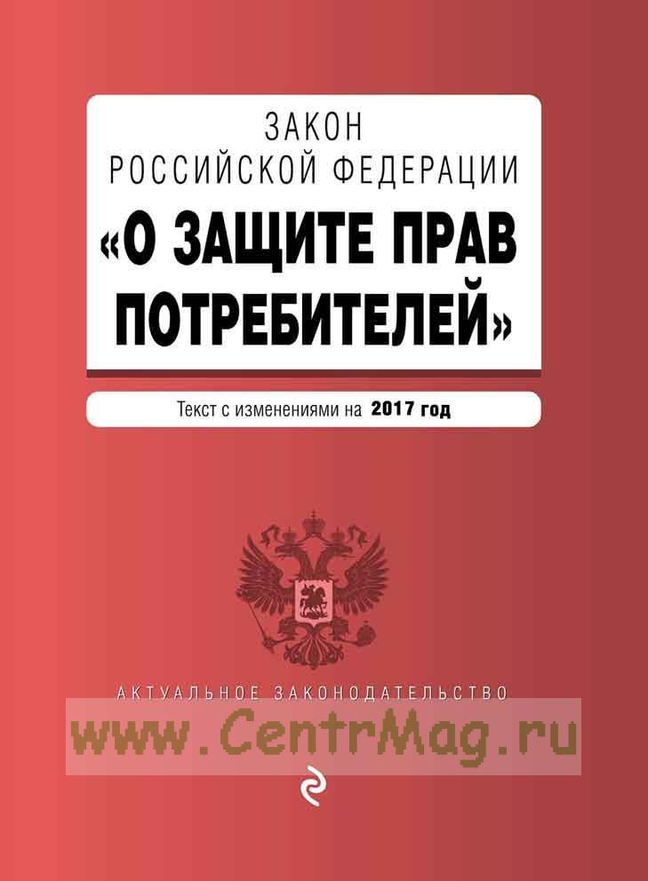 О защите прав потребителей. Федеральный закон РФ: текст с изменениями на 2017 год