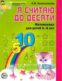 """Я считаю до десяти: рабочая тетрадь для выполнения заданий по книге """"Математика для детей 5-6 лет"""""""
