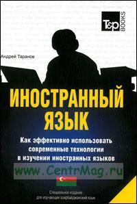 Иностранный язык. Как эффективно использовать современные технологии в изучении иностранных языков. Специальное издание для изучающих азербайджанский язык