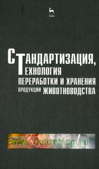 Стандартизация, технология переработки и хранения продукции животноводства: Учебное пособие (2-е издание, переработанное и дополненное)