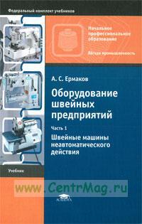 Оборудование швейных предприятий: В 2-х частях. Часть. 1. Швейные машины неавтоматического действия: учебник