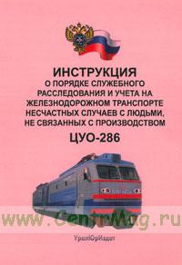 Инструкция о порядке служебного расследования и учета на железнодорожном транспорте несчастных случаев с людьми, не связанных с производством. ЦУО-286