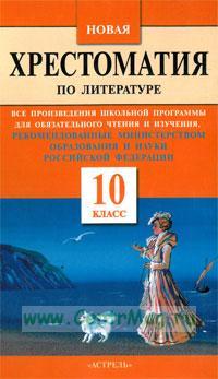 Новая хрестоматия по литературе: Все произведения школьной программы для обязательно чтения и изучения, рекомендованные Министерством образования и науки Российской Федерации: 10-й кл.