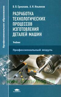 Разработка технологических процессов изготовления деталей машин: учебник